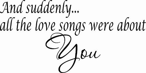And Suddenly Every Love Song Romantic Wall Quote Image